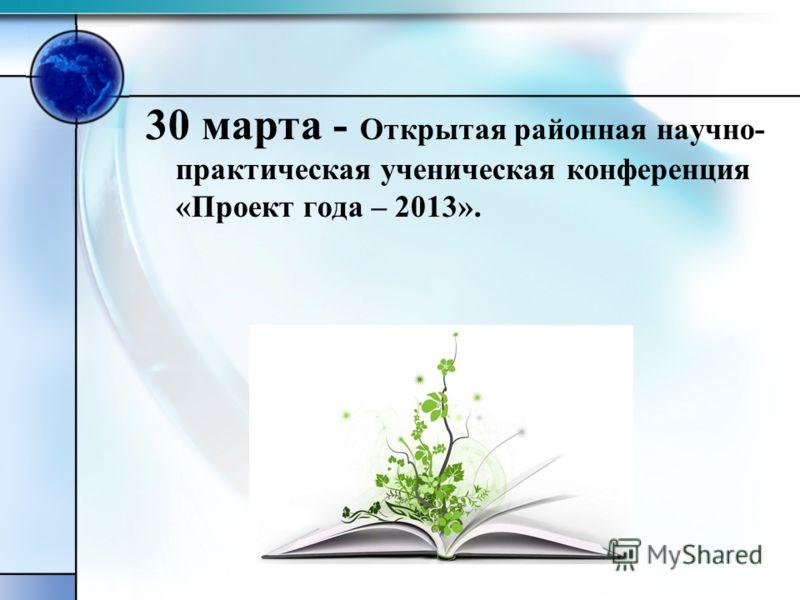 30 марта - Открытая районная научно- практическая ученическая конференция «Проект года – 2013».