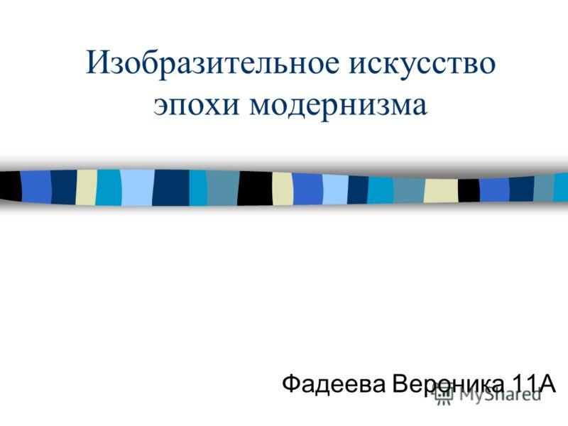 Изобразительное искусство эпохи модернизма Фадеева Вероника 11А