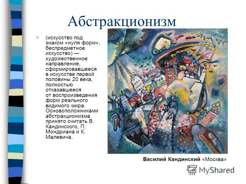 Абстракционизм (искусство под знаком «нуля форм», беспредметное искусство) художественное направление, сформировавшееся в искусстве первой половины 20 века, полностью отказавшееся от воспроизведения форм реального видимого мира. Основоположниками абс