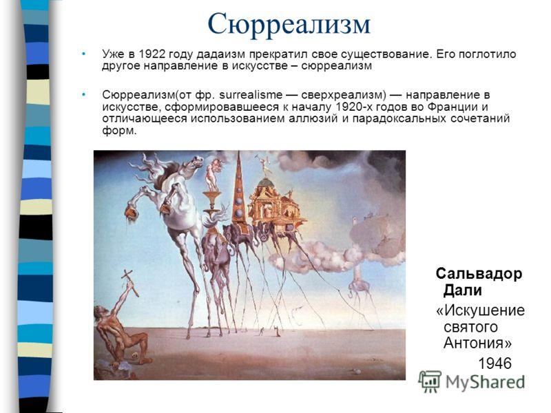 Сюрреализм Уже в 1922 году дадаизм прекратил свое существование. Его поглотило другое направление в искусстве – сюрреализм Сюрреализм(от фр. surrealisme сверхреализм) направление в искусстве, сформировавшееся к началу 1920-х годов во Франции и отлича