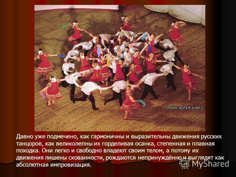 Давно уже подмечено, как гармоничны и выразительны движения русских танцоров, как великолепны их горделивая осанка, степенная и плавная походка. Они легко и свободно владеют своим телом, а потому их движения лишены скованности, рождаются непринуждённ