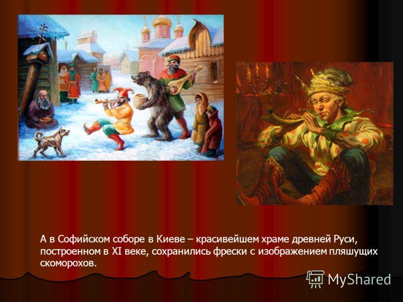 А в Софийском соборе в Киеве – красивейшем храме древней Руси, построенном в XI веке, сохранились фрески с изображением пляшущих скоморохов.