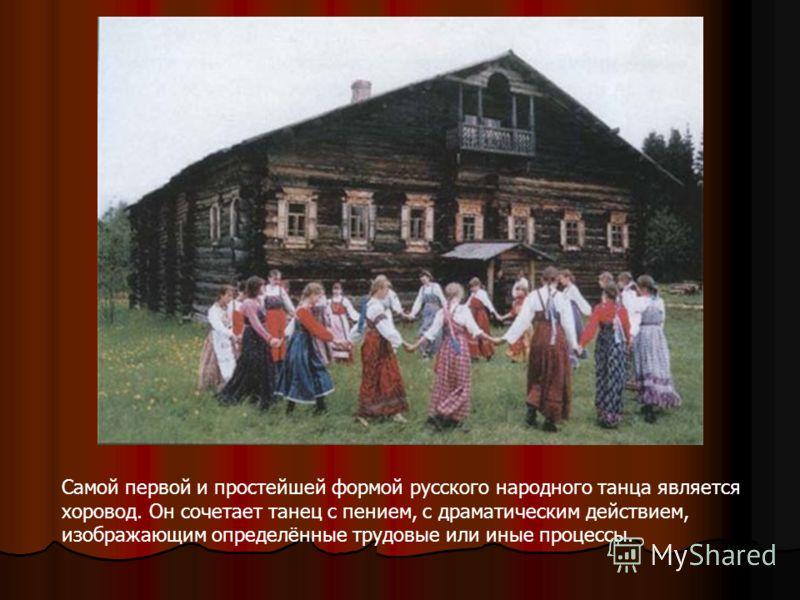 Самой первой и простейшей формой русского народного танца является хоровод. Он сочетает танец с пением, с драматическим действием, изображающим определённые трудовые или иные процессы.