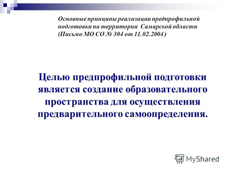 Основные принципы реализации предпрофильной подготовки на территории Самарской области (Письмо МО СО 304 от 11.02.2004 ) Целью предпрофильной подготовки является создание образовательного пространства для осуществления предварительного самоопределени