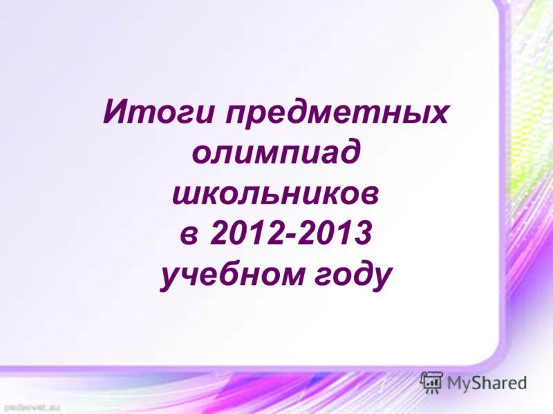 Итоги предметных олимпиад школьников в 2012-2013 учебном году