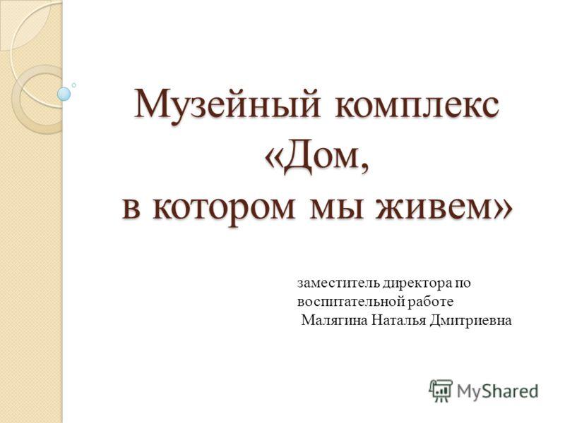 Музейный комплекс «Дом, в котором мы живем» заместитель директора по воспитательной работе Малягина Наталья Дмитриевна