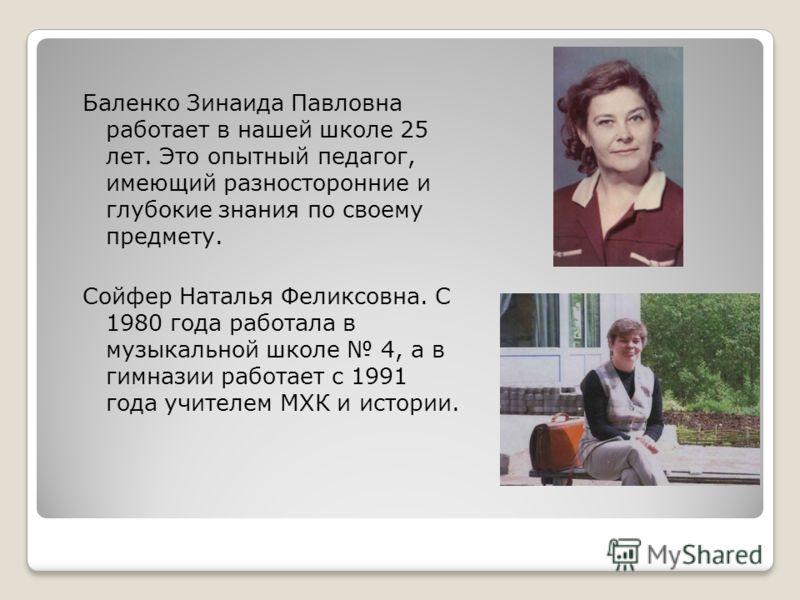 Баленко Зинаида Павловна работает в нашей школе 25 лет. Это опытный педагог, имеющий разносторонние и глубокие знания по своему предмету. Сойфер Наталья Феликсовна. С 1980 года работала в музыкальной школе 4, а в гимназии работает с 1991 года учителе
