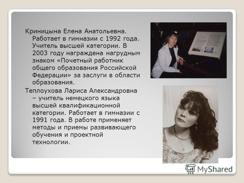 Криницына Елена Анатольевна. Работает в гимназии с 1992 года. Учитель высшей категории. В 2003 году награждена нагрудным знаком «Почетный работник общего образования Российской Федерации» за заслуги в области образования. Теплоухова Лариса Александро