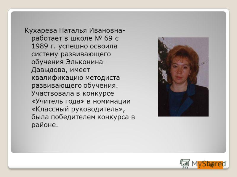 Кухарева Наталья Ивановна- работает в школе 69 с 1989 г. успешно освоила систему развивающего обучения Эльконина- Давыдова, имеет квалификацию методиста развивающего обучения. Участвовала в конкурсе «Учитель года» в номинации «Классный руководитель»,