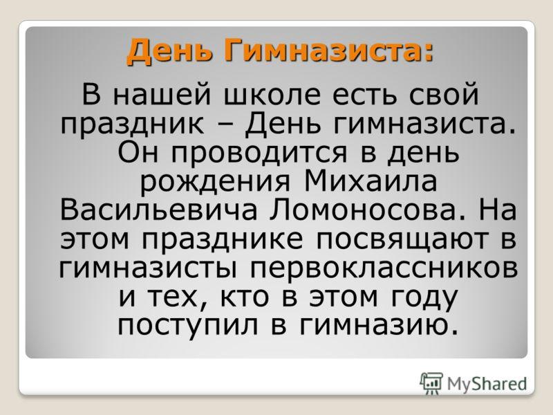 День Гимназиста: В нашей школе есть свой праздник – День гимназиста. Он проводится в день рождения Михаила Васильевича Ломоносова. На этом празднике посвящают в гимназисты первоклассников и тех, кто в этом году поступил в гимназию.
