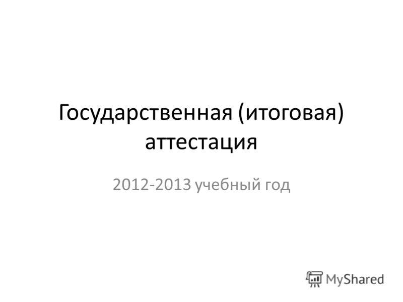 Государственная (итоговая) аттестация 2012-2013 учебный год