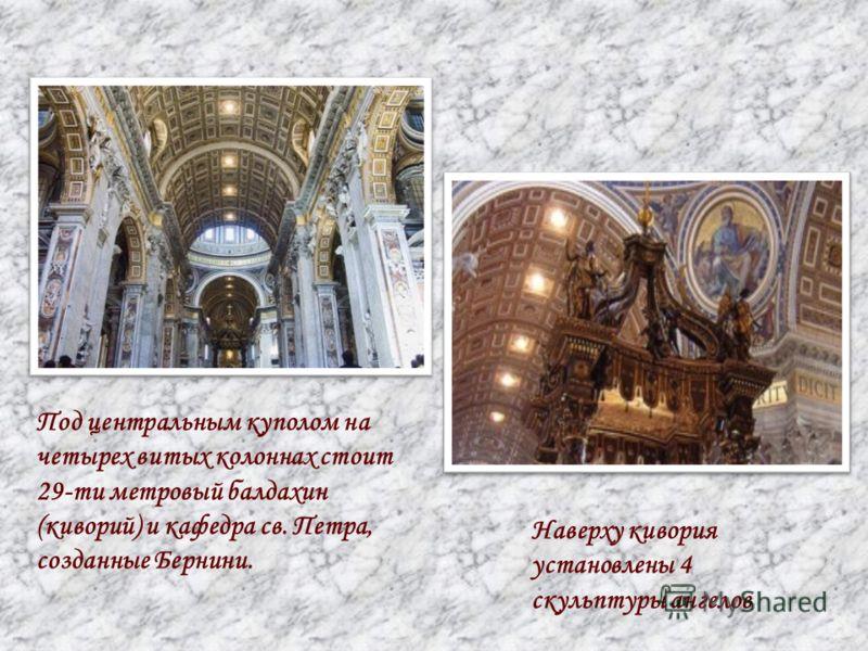 Под центральным куполом на четырех витых колоннах стоит 29-ти метровый балдахин (киворий) и кафедра св. Петра, созданные Бернини. Наверху кивория установлены 4 скульптуры ангелов.
