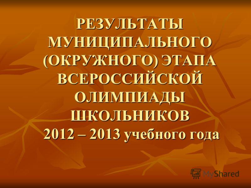 РЕЗУЛЬТАТЫ МУНИЦИПАЛЬНОГО (ОКРУЖНОГО) ЭТАПА ВСЕРОССИЙСКОЙ ОЛИМПИАДЫ ШКОЛЬНИКОВ 2012 – 2013 учебного года