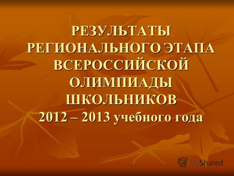 РЕЗУЛЬТАТЫ РЕГИОНАЛЬНОГО ЭТАПА ВСЕРОССИЙСКОЙ ОЛИМПИАДЫ ШКОЛЬНИКОВ 2012 – 2013 учебного года