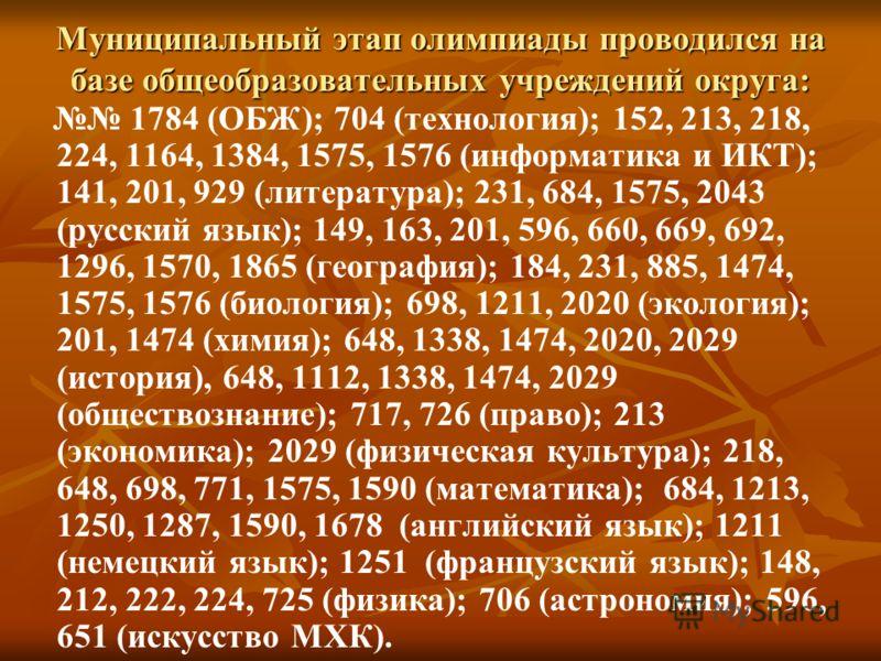 Муниципальный этап олимпиады проводился на базе общеобразовательных учреждений округа: 1784 (ОБЖ); 704 (технология); 152, 213, 218, 224, 1164, 1384, 1575, 1576 (информатика и ИКТ); 141, 201, 929 (литература); 231, 684, 1575, 2043 (русский язык); 149,