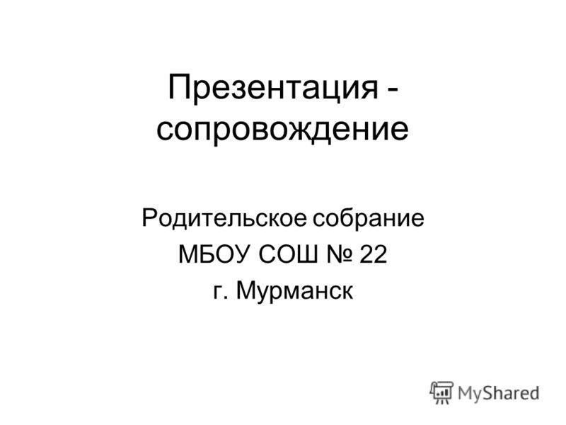 Презентация - сопровождение Родительское собрание МБОУ СОШ 22 г. Мурманск