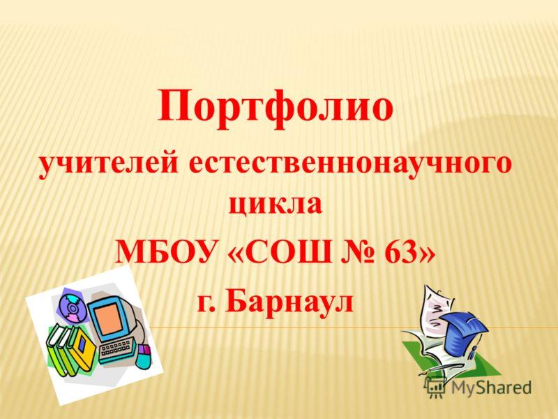 Портфолио учителей естественнонаучного цикла МБОУ «СОШ 63» г. Барнаул