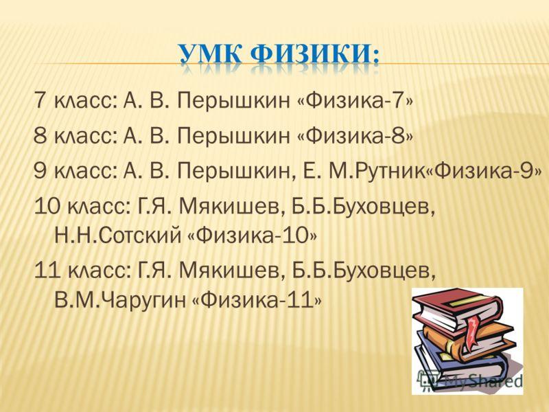 7 класс: А. В. Перышкин «Физика-7» 8 класс: А. В. Перышкин «Физика-8» 9 класс: А. В. Перышкин, Е. М.Рутник«Физика-9» 10 класс: Г.Я. Мякишев, Б.Б.Буховцев, Н.Н.Сотский «Физика-10» 11 класс: Г.Я. Мякишев, Б.Б.Буховцев, В.М.Чаругин «Физика-11»