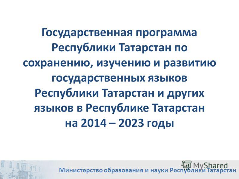 Государственная программа Республики Татарстан по сохранению, изучению и развитию государственных языков Республики Татарстан и других языков в Республике Татарстан на 2014 – 2023 годы Министерство образования и науки Республики Татарстан