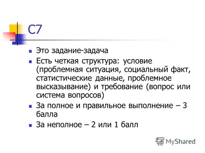 С7 Это задание-задача Есть четкая структура: условие (проблемная ситуация, социальный факт, статистические данные, проблемное высказывание) и требование (вопрос или система вопросов) За полное и правильное выполнение – 3 балла За неполное – 2 или 1 б