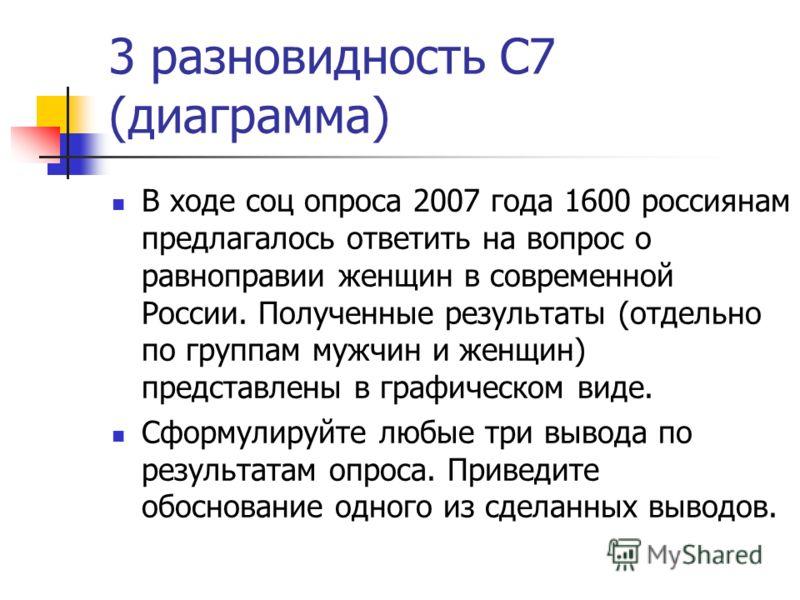 3 разновидность С7 (диаграмма) В ходе соц опроса 2007 года 1600 россиянам предлагалось ответить на вопрос о равноправии женщин в современной России. Полученные результаты (отдельно по группам мужчин и женщин) представлены в графическом виде. Сформули