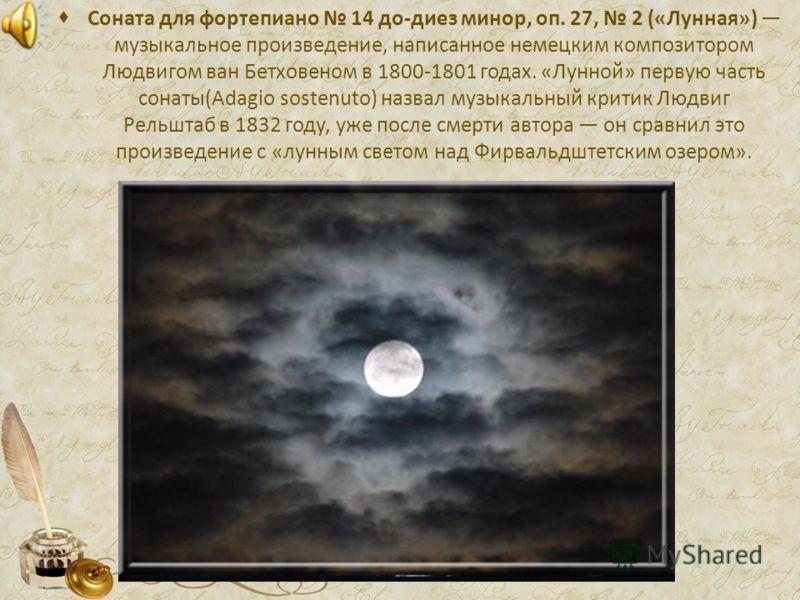 Соната для фортепиано 14 до-диез минор, оп. 27, 2 («Лунная») музыкальное произведение, написанное немецким композитором Людвигом ван Бетховеном в 1800-1801 годах. «Лунной» первую часть сонаты(Adagio sostenuto) назвал музыкальный критик Людвиг Рельшта