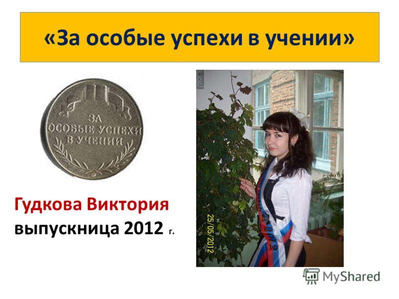 «За особые успехи в учении» Гудкова Виктория выпускница 2012 г.