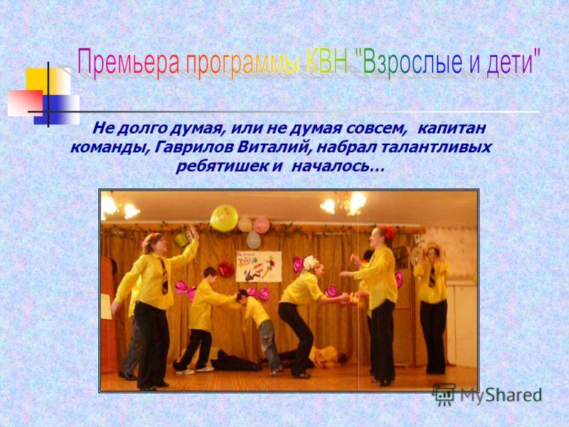 Не долго думая, или не думая совсем, капитан команды, Гаврилов Виталий, набрал талантливых ребятишек и началось…