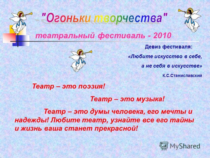 театральный фестиваль - 2010 Театр – это поэзия! Театр – это музыка! Театр – это думы человека, его мечты и надежды! Любите театр, узнайте все его тайны и жизнь ваша станет прекрасной! Девиз фестиваля: «Любите искусство в себе, а не себя в искусстве»