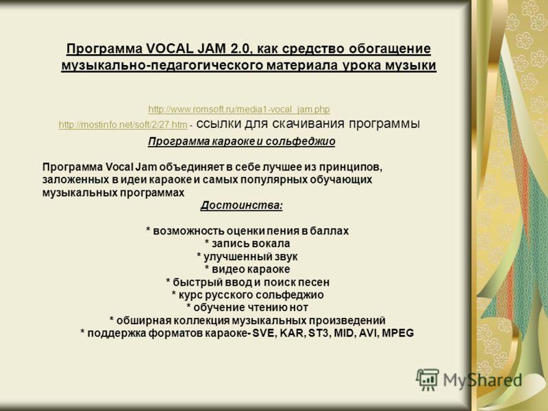 Программа VOCAL JAM 2.0, как средство обогащение музыкально-педагогического материала урока музыки http://www.romsoft.ru/media1-vocal_jam.php http://mostinfo.net/soft/2/27.htmhttp://mostinfo.net/soft/2/27.htm - ссылки для скачивания программы Програм