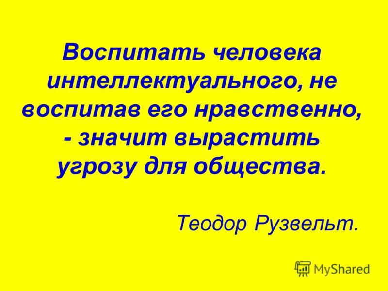 Воспитать человека интеллектуального, не воспитав его нравственно, - значит вырастить угрозу для общества. Теодор Рузвельт.