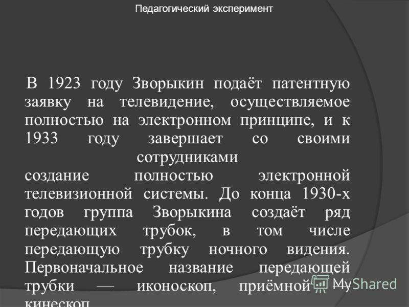 В 1923 году Зворыкин подаёт патентную заявку на телевидение, осуществляемое полностью на электронном принципе, и к 1933 году завершает со своими сотрудниками создание полностью электронной телевизионной системы. До конца 1930-х годов группа Зворыкина