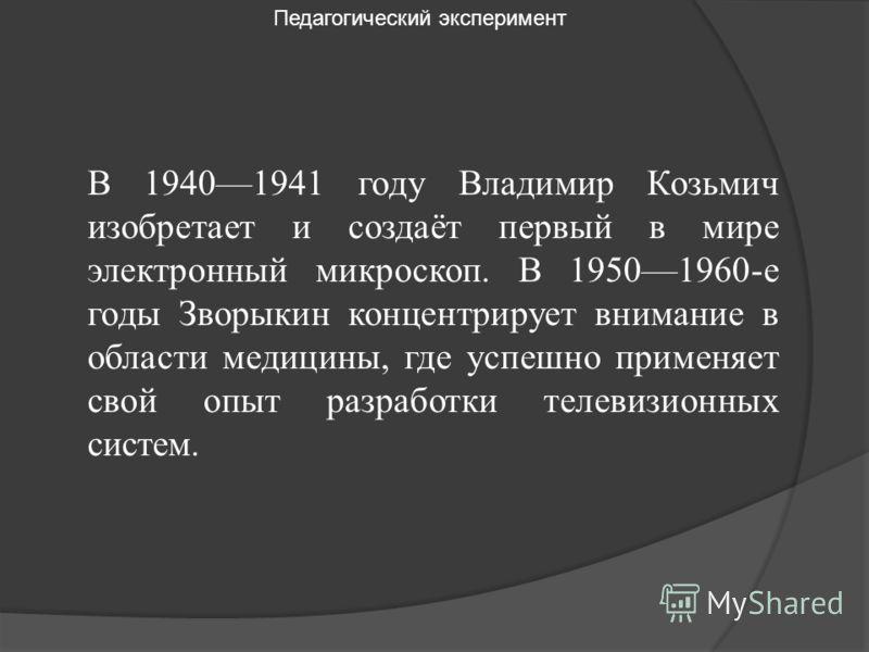 В 19401941 году Владимир Козьмич изобретает и создаёт первый в мире электронный микроскоп. В 19501960-е годы Зворыкин концентрирует внимание в области медицины, где успешно применяет свой опыт разработки телевизионных систем. Педагогический экспериме