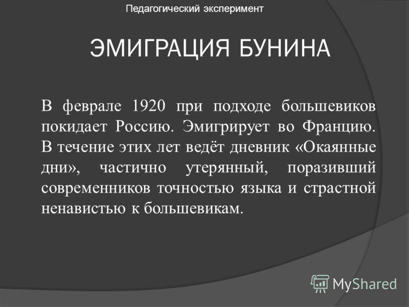 ЭМИГРАЦИЯ БУНИНА В феврале 1920 при подходе большевиков покидает Россию. Эмигрирует во Францию. В течение этих лет ведёт дневник «Окаянные дни», частично утерянный, поразивший современников точностью языка и страстной ненавистью к большевикам. Педаго