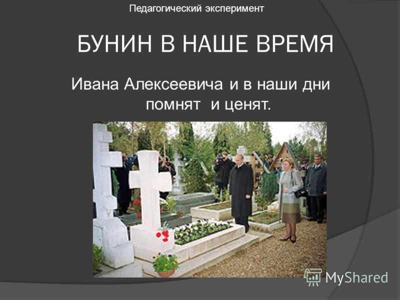 БУНИН В НАШЕ ВРЕМЯ Ивана Алексеевича и в наши дни помнят и ценят. Педагогический эксперимент