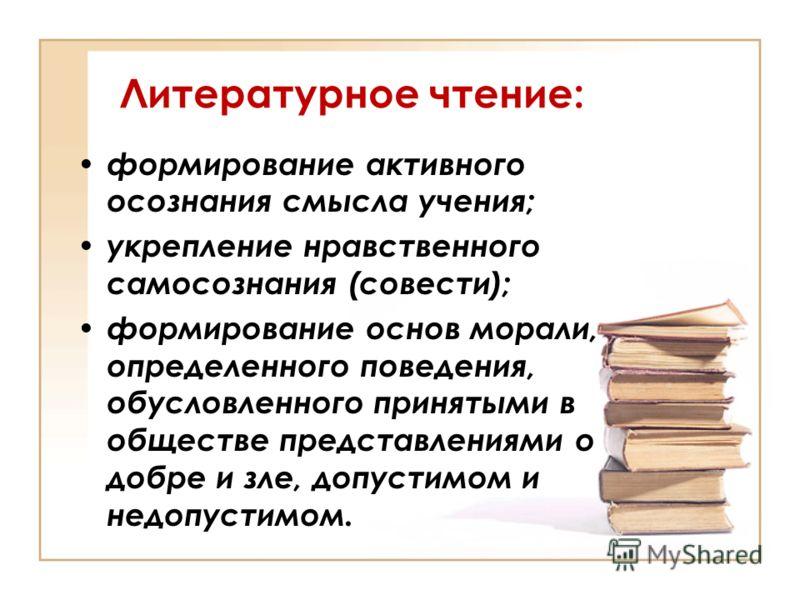 Литературное чтение: формирование активного осознания смысла учения; укрепление нравственного самосознания (совести); формирование основ морали, определенного поведения, обусловленного принятыми в обществе представлениями о добре и зле, допустимом и