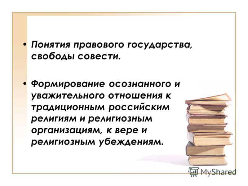 Понятия правового государства, свободы совести. Формирование осознанного и уважительного отношения к традиционным российским религиям и религиозным организациям, к вере и религиозным убеждениям.