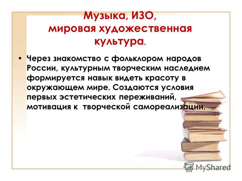 Музыка, ИЗО, мировая художественная культура. Через знакомство с фольклором народов России, культурным творческим наследием формируется навык видеть красоту в окружающем мире. Создаются условия первых эстетических переживаний, мотивация к творческой