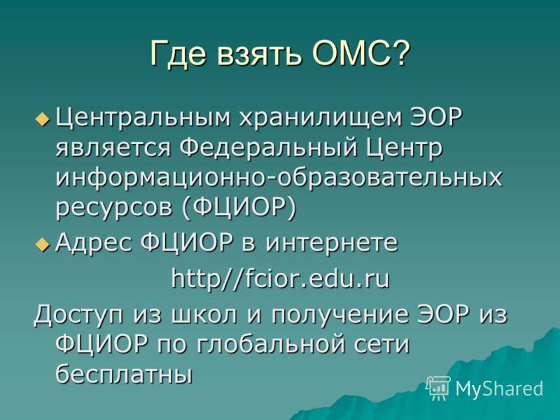 Где взять ОМС? Центральным хранилищем ЭОР является Федеральный Центр информационно-образовательных ресурсов (ФЦИОР) Центральным хранилищем ЭОР является Федеральный Центр информационно-образовательных ресурсов (ФЦИОР) Адрес ФЦИОР в интернете Адрес ФЦИ