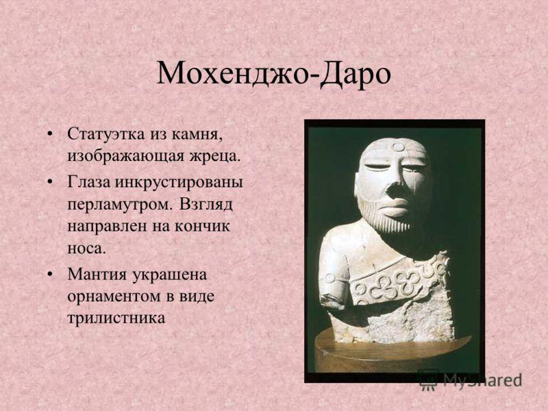 Мохенджо-Даро Статуэтка из камня, изображающая жреца. Глаза инкрустированы перламутром. Взгляд направлен на кончик носа. Мантия украшена орнаментом в виде трилистника
