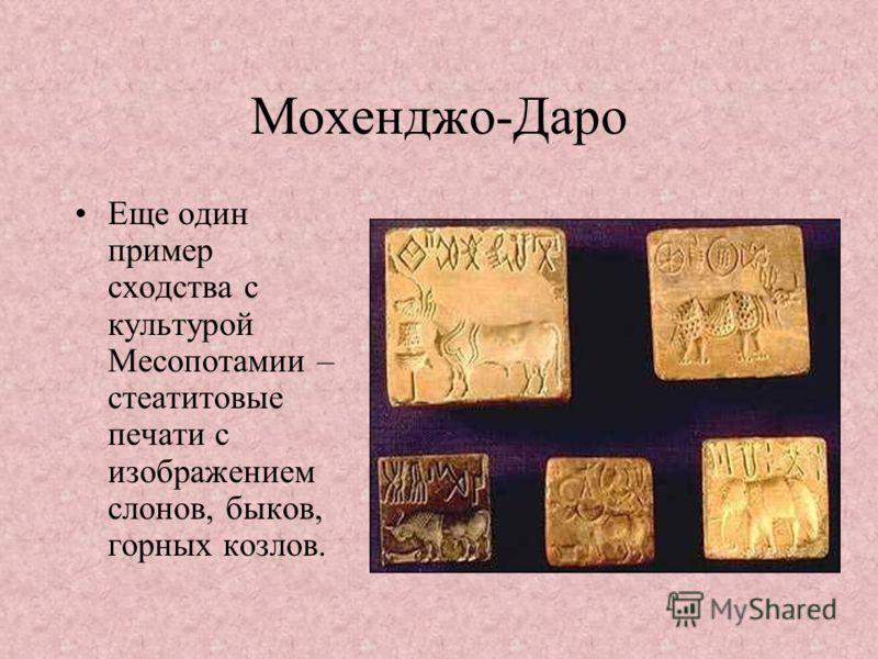 Мохенджо-Даро Еще один пример сходства с культурой Месопотамии – стеатитовые печати с изображением слонов, быков, горных козлов.