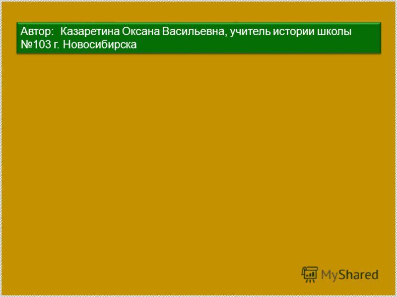 Автор: Казаретина Оксана Васильевна, учитель истории школы 103 г. Новосибирска