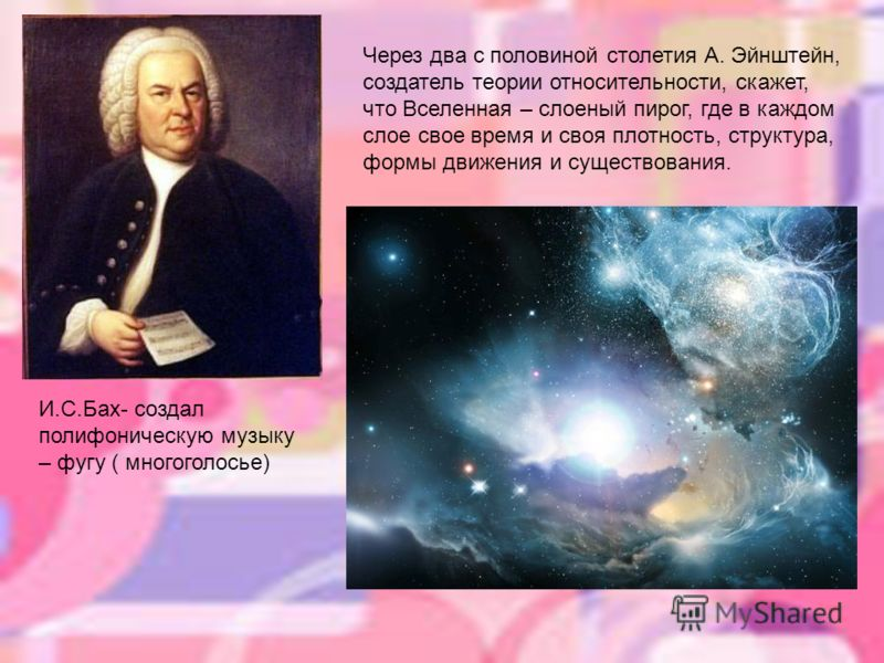 И.С.Бах- создал полифоническую музыку – фугу ( многоголосье) Через два с половиной столетия А. Эйнштейн, создатель теории относительности, скажет, что Вселенная – слоеный пирог, где в каждом слое свое время и своя плотность, структура, формы движения