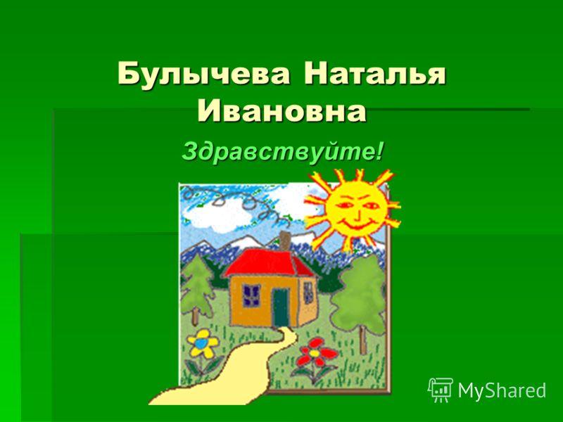 Булычева Наталья Ивановна Здравствуйте!