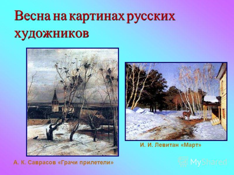 Весна на картинах русских художников А. К. Саврасов «Грачи прилетели» И. И. Левитан «Март»