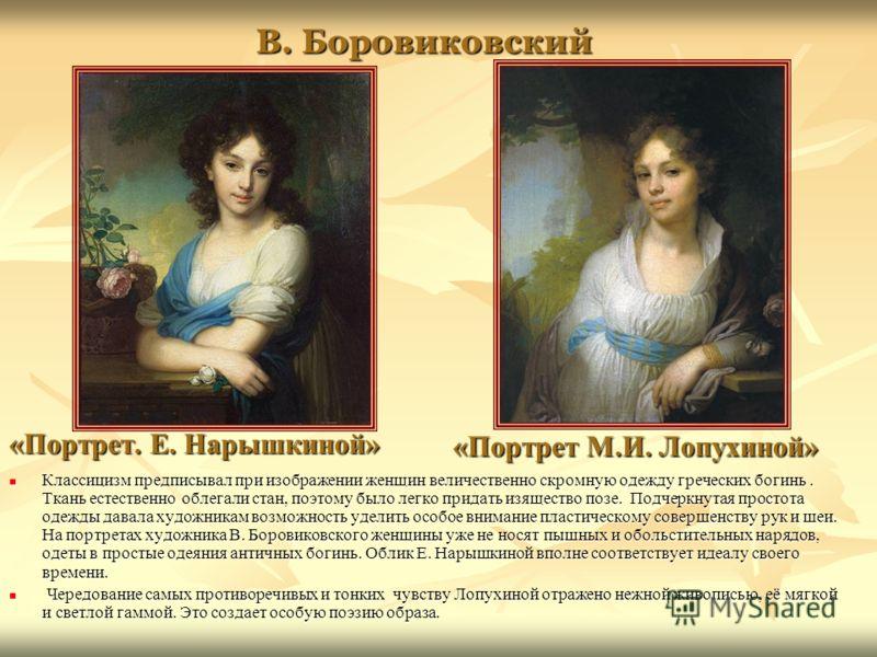 В. Боровиковский Классицизм предписывал при изображении женщин величественно скромную одежду греческих богинь. Ткань естественно облегали стан, поэтому было легко придать изящество позе. Подчеркнутая простота одежды давала художникам возможность удел