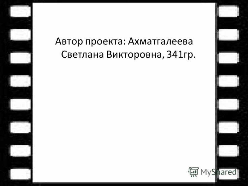 Автор проекта: Ахматгалеева Светлана Викторовна, 341гр.