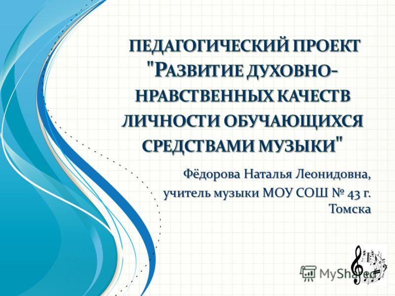 Фёдорова Наталья Леонидовна, учитель музыки МОУ СОШ 43 г. Томска