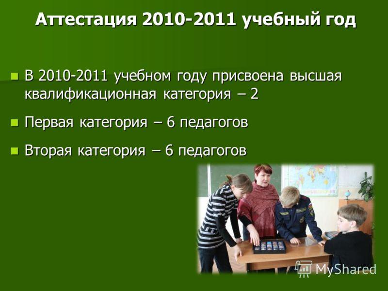 Аттестация 2010-2011 учебный год В 2010-2011 учебном году присвоена высшая квалификационная категория – 2 В 2010-2011 учебном году присвоена высшая квалификационная категория – 2 Первая категория – 6 педагогов Первая категория – 6 педагогов Вторая ка