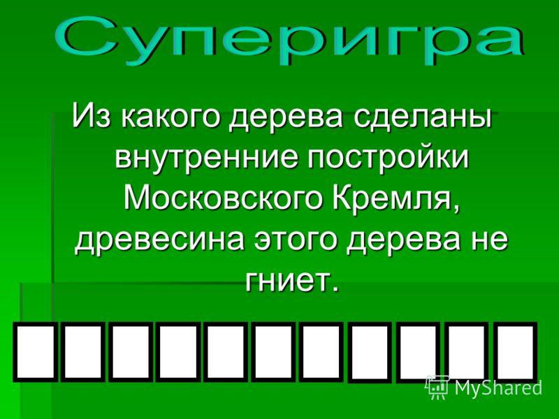 Из какого дерева сделаны внутренние постройки Московского Кремля, древесина этого дерева не гниет.